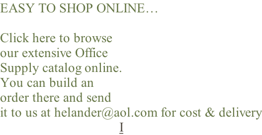 EASY TO SHOP ONLINE…  Click here to browse our extensive Office Supply catalog online. You can build an order there and send it to us at helander@aol.com for cost & delivery I